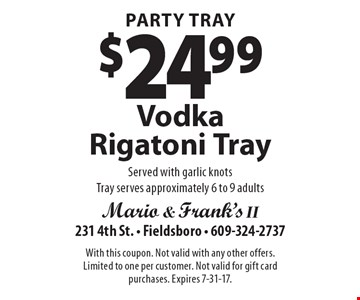 Party Tray $24.99 Vodka Rigatoni Tray Served with garlic knots Tray serves approximately 6 to 9 adults. With this coupon. Not valid with any other offers. Limited to one per customer. Not valid for gift card purchases. Expires 7-31-17.