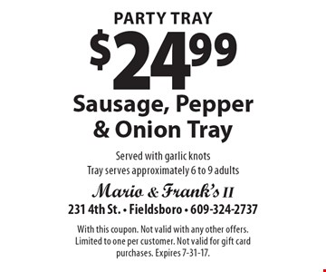 Party Tray $24.99 Sausage, Pepper & Onion Tray Served with garlic knots Tray serves approximately 6 to 9 adults. With this coupon. Not valid with any other offers. Limited to one per customer. Not valid for gift card purchases. Expires 7-31-17.