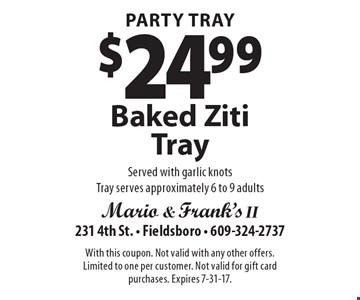 Party Tray $24.99 Baked Ziti Tray Served with garlic knots Tray serves approximately 6 to 9 adults. With this coupon. Not valid with any other offers. Limited to one per customer. Not valid for gift card purchases. Expires 7-31-17.