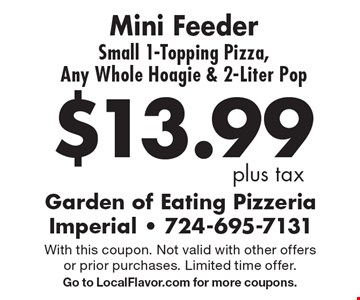 $13.99 plus tax. Mini Feeder Small 1-Topping Pizza, Any Whole Hoagie & 2-Liter Pop. With this coupon. Not valid with other offers or prior purchases. Limited time offer. Go to LocalFlavor.com for more coupons.