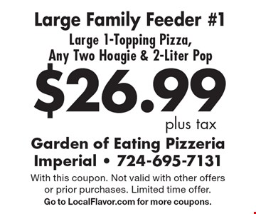 $26.99 plus tax. Large Family Feeder #1. Large 1-Topping Pizza, Any Two Hoagie & 2-Liter Pop. With this coupon. Not valid with other offers or prior purchases. Limited time offer. Go to LocalFlavor.com for more coupons.