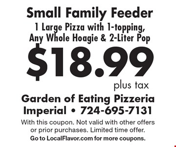 $18.99 plus tax. Small Family Feeder. 1 Large Pizza with 1-topping, Any Whole Hoagie & 2-Liter Pop. With this coupon. Not valid with other offers or prior purchases. Limited time offer. Go to LocalFlavor.com for more coupons.
