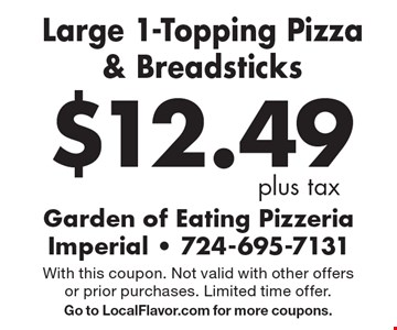 $12.49 plus tax. Large 1-Topping Pizza & Breadsticks. With this coupon. Not valid with other offers or prior purchases. Limited time offer. Go to LocalFlavor.com for more coupons.