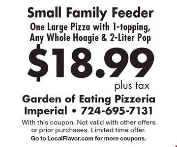 $18.99 plus tax. Small Family Feeder. One Large Pizza with 1-topping, Any Whole Hoagie & 2-Liter Pop. With this coupon. Not valid with other offers or prior purchases. Limited time offer. Go to LocalFlavor.com for more coupons.