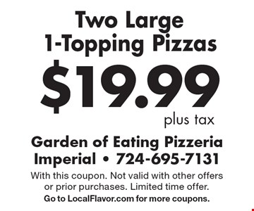 $19.99 plus tax. Two Large 1-Topping Pizzas. With this coupon. Not valid with other offers or prior purchases. Limited time offer. Go to LocalFlavor.com for more coupons.