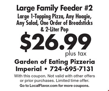 $26.99 plus tax. Large Family Feeder #2. Large 1-Topping Pizza, Any Hoagie, Any Salad, One Order of Breadsticks & 2-Liter Pop. With this coupon. Not valid with other offers or prior purchases. Limited time offer. Go to LocalFlavor.com for more coupons.