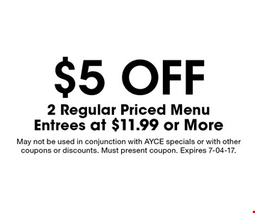 $5 off 2 Regular Priced MenuEntrees at $11.99 or More. May not be used in conjunction with AYCE specials or with other coupons or discounts. Must present coupon. Expires 7-04-17.