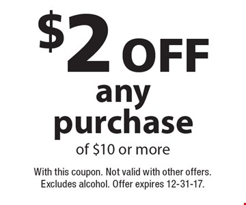 $2 off any purchase of $10 or more. With this coupon. Not valid with other offers. Excludes alcohol. Offer expires 12-31-17.
