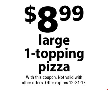 $8.99 large 1-topping pizza. With this coupon. Not valid with other offers. Offer expires 12-31-17.