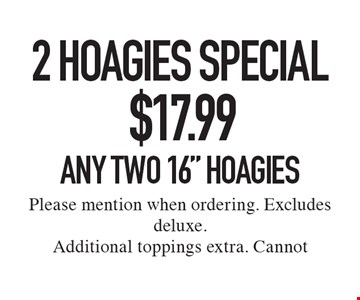 2 Hoagies Special. $17.99 Any Two 16