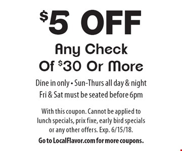 $5 Off Any Check Of $30 Or More. Dine in only. Sun-Thurs all day & night, Fri & Sat must be seated before 6pm. With this coupon. Cannot be applied to lunch specials, prix fixe, early bird specials or any other offers. Exp. 6/15/18. Go to LocalFlavor.com for more coupons.
