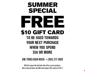 FREE $10 Gift card to be used towards your next purchase when you spend$50 or more. One Third Asian House- (904) 217-3809 With this coupon. Not valid with other offers or prior purchases.Dine-in only and dinner only. Must have coupon. Offer expires 07-04-17.