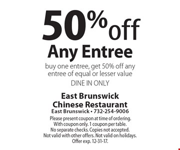 50% off any entree. Buy one entree, get 50% off any entree of equal or lesser value. DINE IN ONLY. Please present coupon at time of ordering. With coupon only. 1 coupon per table. No separate checks. Copies not accepted. Not valid with other offers. Not valid on holidays. Offer exp. 12-31-17.