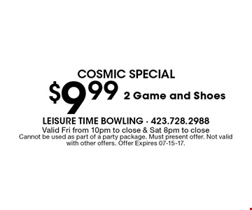 $9.99 2 Game and Shoes. Valid Fri from 10pm to close & Sat 8pm to closeCannot be used as part of a party package. Must present offer. Not valid with other offers. Offer Expires 07-15-17.