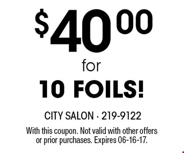 $40.00for10 FOILS!. With this coupon. Not valid with other offersor prior purchases. Expires 06-16-17.