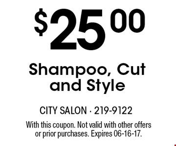 $25.00Shampoo, Cut and Style. With this coupon. Not valid with other offersor prior purchases. Expires 06-16-17.