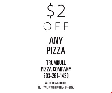 $2 off any pizza. With this coupon. Not valid with other offers.