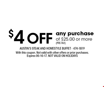 $4 OFF any purchase of $25.00 or more(Pre-Tax). With this coupon. Not valid with other offers or prior purchases.Expires 06-16-17. NOT VALID ON HOLIDAYS