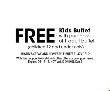 FREE Kids Buffet with purchase of 1 adult buffet. With this coupon. Not valid with other offers or prior purchases.Expires 06-16-17. NOT VALID ON HOLIDAYS