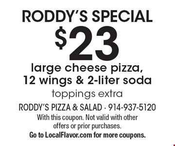 Roddy's Special: $23 large cheese pizza, 12 wings & 2-liter soda. Toppings extra. With this coupon. Not valid with other offers or prior purchases. Go to LocalFlavor.com for more coupons.