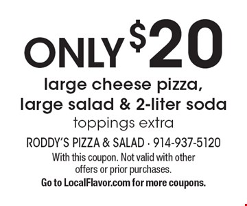 Only $20 large cheese pizza, large salad & 2-liter soda. Toppings extra. With this coupon. Not valid with other offers or prior purchases. Go to LocalFlavor.com for more coupons.