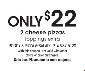 Only $22 2 cheese pizzas. Toppings extra. With this coupon. Not valid with other offers or prior purchases. Go to LocalFlavor.com for more coupons.