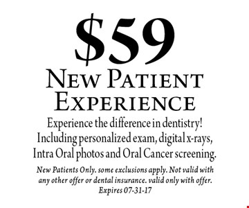 $59 New Patient Experience. New Patients Only. some exclusions apply. Not valid with any other offer or dental insurance. valid only with offer.Expires 07-31-17