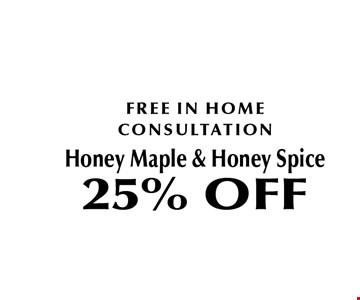 FREE IN HOME CONSULTATIONHoney Maple & Honey Spice25% OFF.