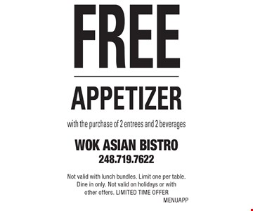 Free appetizer with the purchase of 2 entrees and 2 beverages. Not valid with lunch bundles. Limit one per table. Dine in only. Not valid on holidays or with other offers. Limited time offer. MENUAPP