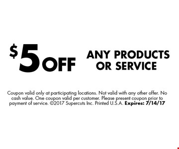 $5 OFFAny Products or Service. Coupon valid only at participating locations. Not valid with any other offer. No cash value. One coupon valid per customer. Please present coupon prior to payment of service. 2017 Supercuts Inc. Printed U.S.A. Expires: 7/14/17