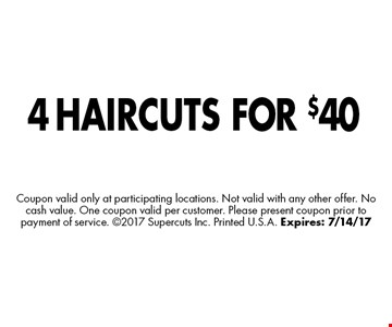 4 HAIRCUTS FOR $40 Coupon valid only at participating locations. Not valid with any other offer. No cash value. One coupon valid per customer. Please present coupon prior to payment of service. 2017 Supercuts Inc. Printed U.S.A. Expires: 7/14/17