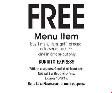 FREE Menu Item buy 1 menu item, get 1 of equal or lesser value FREE. Dine in or take-out only. With this coupon. Good at all locations. Not valid with other offers. Expires 10/6/17.Go to LocalFlavor.com for more coupons.