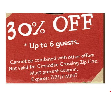 30% off up to 6 guests. cannot be combined with other offers. Not valid for crocodile crossing zip line. Must present coupon. Exp 7/7/17 MINT