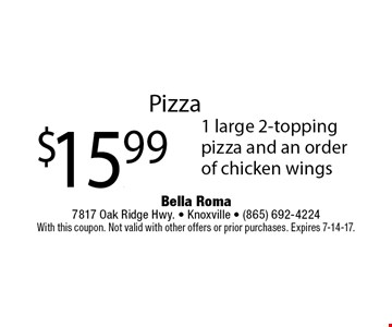 Pizza$15.99 1 large 2-topping pizza and an order of chicken wings. Bella Roma 7817 Oak Ridge Hwy. - Knoxville - (865) 692-4224With this coupon. Not valid with other offers or prior purchases. Expires 7-14-17.