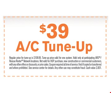 $39 a/c tune-up. Regular price for tune-up is $109.95. Tune-up price valid for one system. Valid only at participating ARS/Rescue Rooter Network locations. Not valid for HSP purchase, new construction or commercial customers,with any other offers or discounts, or prior sales. Coupon required at time of service. Void if copied or transferredand where prohibited. See service center for details. Any other use may constitute fraud. Cash value $.001.