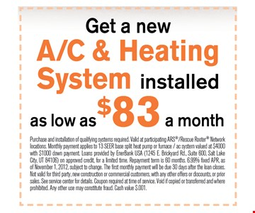$83 a month get a new a/c & heating system installed as low as. Purchase and installation of qualifying systems required. Valid at participating ARS/Rescue Rooter Networklocations. Monthly payment applies to 13 SEER base split heat pump or furnace / ac system valued at $4000with $1000 down payment. Loans provided by EnerBank USA (1245 E. Brickyard Rd., Suite 600, Salt LakeCity, UT 84106) on approved credit, for a limited time. Repayment term is 60 months. 6.99% fixed APR, asof November 1, 2012, subject to change. The first monthly payment will be due 30 days after the loan closes.Not valid for third party, new construction or commercial customers, with any other offers or discounts, or priorsales. See service center for details. Coupon required at time of service. Void if copied or transferred and whereprohibited. Any other use may constitute fraud. Cash value $.001.