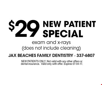 $29NEW PATIENT SPECIALexam and x-rays (does not include cleaning) . NEW PATIENTS ONLY. Not valid with any other offers or dental insurance.Valid only with offer. Expires 07-04-17.
