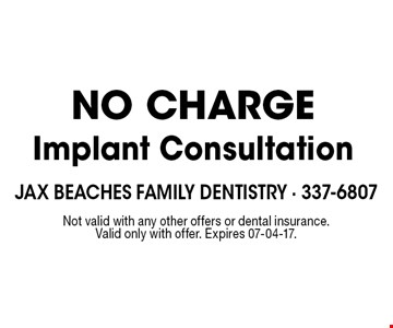 NO CHARGEImplant Consultation. Not valid with any other offers or dental insurance. Valid only with offer. Expires 07-04-17.