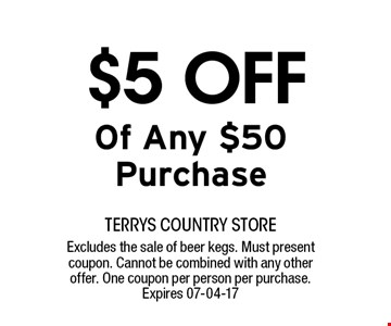 $5 OFF Of Any $50 Purchase. terrys country storeExcludes the sale of beer kegs. Must present coupon. Cannot be combined with any other offer. One coupon per person per purchase. Expires 07-04-17
