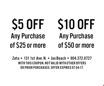 $5 offAny Purchaseof $25 or more. Zeta - 131 1stAve. N. - Jax Beach - 904.372.0727With this coupon. Not valid with other offers or prior purchases. offer expires 07-04-17.