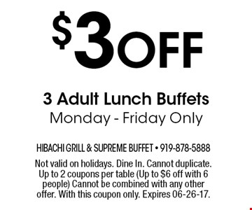 $3 Off 3 Adult Lunch Buffets Monday - Friday Only. Not valid on holidays. Dine In. Cannot duplicate. Up to 2 coupons per table (Up to $6 off with 6 people) Cannot be combined with any other offer. With this coupon only. Expires 06-26-17.