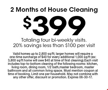 $399 2 Months of House Cleaning. Valid homes up to 2,800 sq/ft; larger homes will require a one-time surcharge of $40 for every additional 1,000 sq/ft (ex: 3,800 sq/ft home will owe $40 at time of first cleaning).Each visit includes top-to-bottom cleaning of the following rooms: kitchen, living room, dining room, 1/2 bath,master bedroom, master bathroom and all common living space. Must mention coupon at time of booking. Limit one per household. May not combine with any other offer, discount or promotion. Expires 06-30-17.