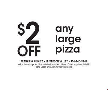 $2 off any large pizza. With this coupon. Not valid with other offers. Offer expires 1-1-18. Go to LocalFlavor.com for more coupons.