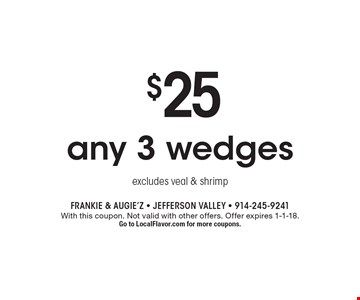 $25 any 3 wedges excludes veal & shrimp. With this coupon. Not valid with other offers. Offer expires 1-1-18. Go to LocalFlavor.com for more coupons.