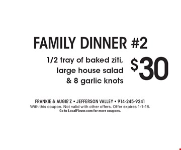 Family dinner #2 $30 1/2 tray of baked ziti, large house salad & 8 garlic knots. With this coupon. Not valid with other offers. Offer expires 1-1-18. Go to LocalFlavor.com for more coupons.