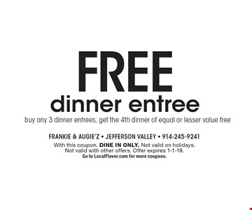 Free dinner entree. Buy any 3 dinner entrees, get the 4th dinner of equal or lesser value free. With this coupon. Dine in only. Not valid on holidays. Not valid with other offers. Offer expires 1-1-18. Go to LocalFlavor.com for more coupons.