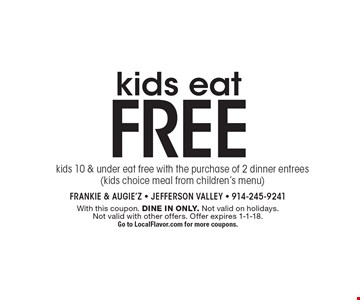 Kids eat free. Kids 10 & under eat free with the purchase of 2 dinner entrees (kids choice meal from children's menu). With this coupon. Dine in only. Not valid on holidays. Not valid with other offers. Offer expires 1-1-18. Go to LocalFlavor.com for more coupons.