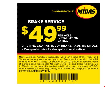 $49.99 per axle. Installation extra Brake service. Most Vehicles. *Lifetime guarantee valid on Midas Brake Pads andShoes for as long as you own your car. See store for details. Not validwith other offers. Charge for additional parts/services if needed. Validat participating location(s). No cash value. Tax and Shop fee extra, upto 15% based on non-discounted retail price, not to exceed $35.00,where permitted. Fees may be higher in HI/AK. Plus disposal fee wherepermitted. Expires: 07-31-17