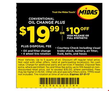 $19.99 or $10 offConventional oil change plus high mileage or full synthetic . Most Vehicles. Up to 5 quarts of oil. Discount off regular retail price.Not valid with other offers. Valid at participating location(s). No cashvalue. Charge for additional parts and services if needed. Disposal feesextra, where permitted. Tax and Shop fee extra, up to 15% based on nondiscountedretail price, not to exceed $35.00, where permitted. Feesmay be higher in HI/AK. Other oils and specialty fi lters extra. TPMS resetnot included. Tire rotation at time of service. Expires: 07-31-17