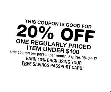 20% OFF ONE REGULARLY PRICED ITEM UNDER $100. One coupon per person per month. Expires 08-04-17 EARN 10% BACK USING YOUR FREE SAVINGS PASSPORT CARD!